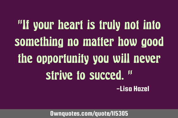 """If your heart is truly not into something no matter how good the opportunity you will never strive"
