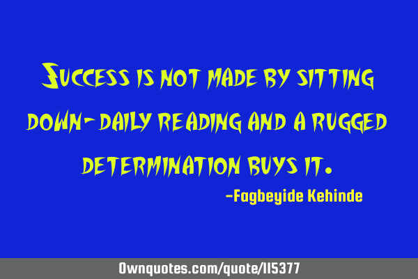 Success is not made by sitting down- daily reading and a rugged determination buys