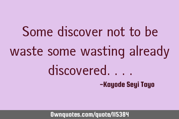 Some discover not to be waste some wasting already