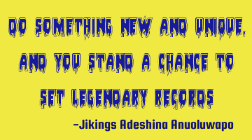 Do something new and unique, and you stand a chance to set legendary records