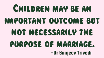 Children may be an important outcome but not necessarily the purpose of marriage.