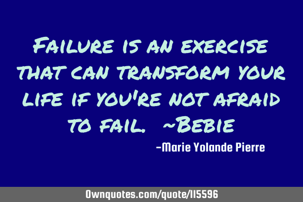 Failure is an exercise that can transform your life if you