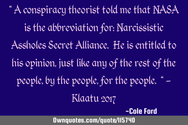 """ A conspiracy theorist told me that NASA is the abbreviation for: Narcissistic Assholes Secret A"