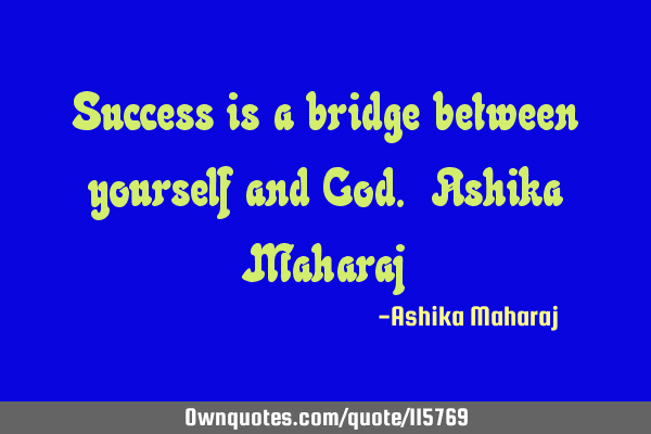 Success is a bridge between yourself and God. Ashika M