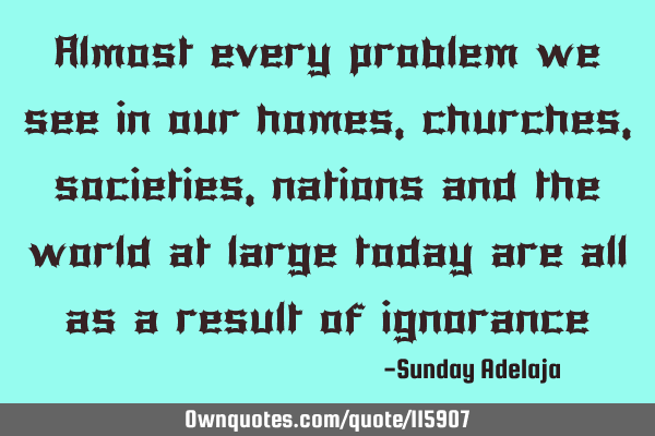 Almost every problem we see in our homes, churches, societies, nations and the world at large today