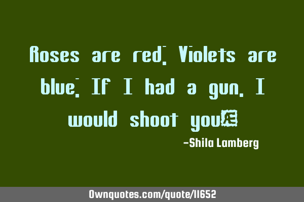 Roses are red; Violets are blue; If i had a gun, i would shoot you♥