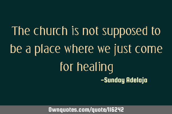 The church is not supposed to be a place where we just come for