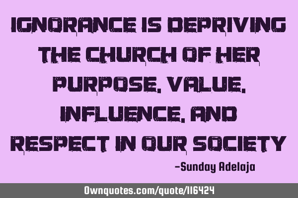 Ignorance is depriving the church of her purpose, value, influence, and respect in our