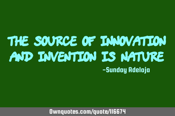 The source of innovation and invention is