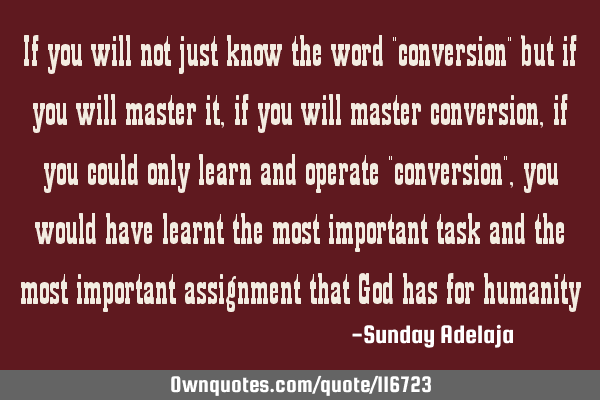 "If you will not just know the word ""conversion"" but if you will master it, if you will master"