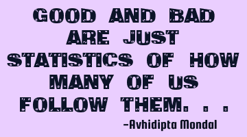 Good and bad are just statistics of how many of us follow them...