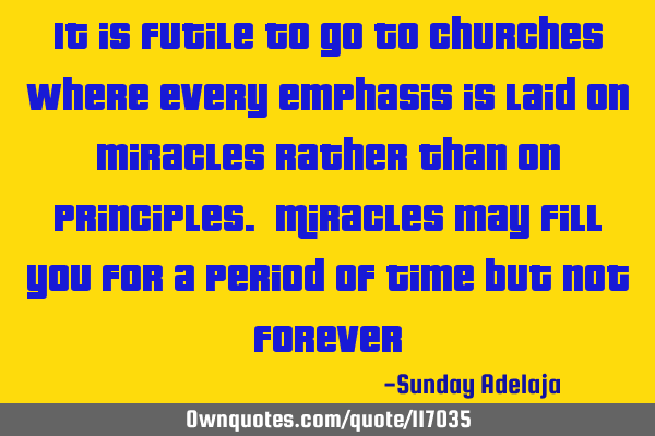 It is futile to go to churches where every emphasis is laid on miracles rather than on principles. M