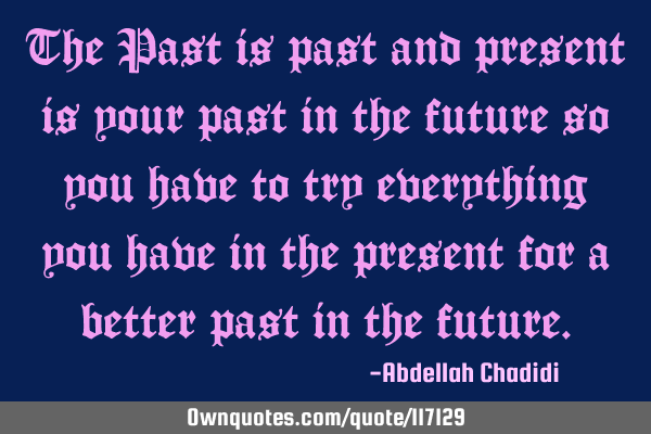The Past is past and present is your past in the future so you have to try everything you have in