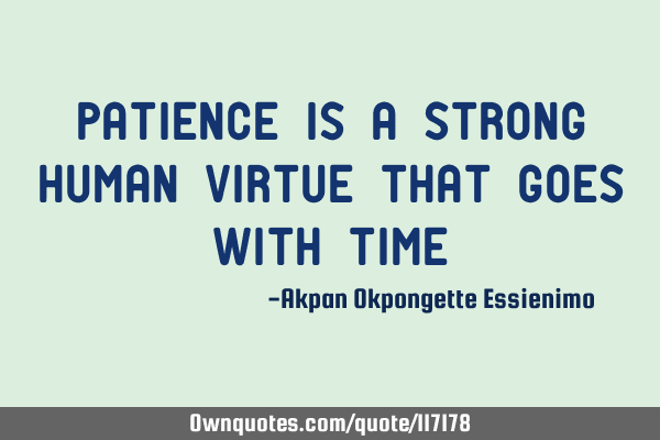 Patience is a Strong Human Virtue that goes with