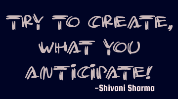 Try to create, what you anticipate!