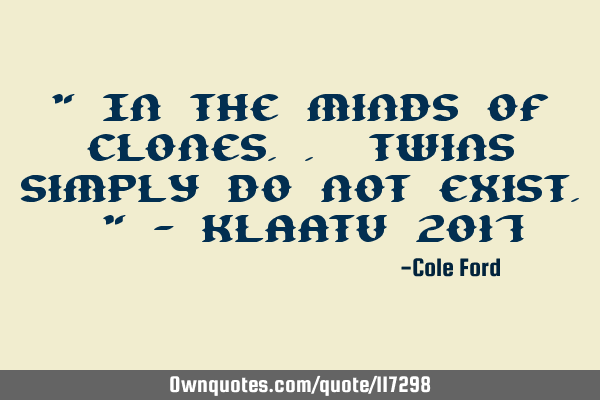 """ In the minds of clones.. Twins simply do not exist. "" - Klaatu 2017"