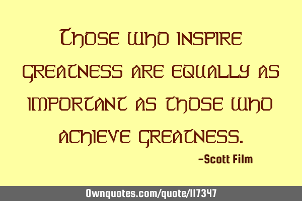 Those who inspire greatness are equally as important as those who achieve