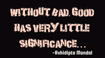 Without bad, good has very little significance...