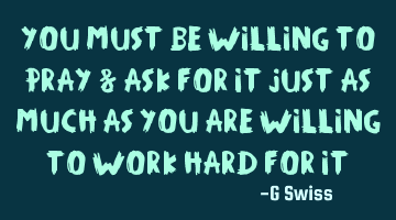 you must be willing to pray & ask for it just as much as you are willing to work hard for it