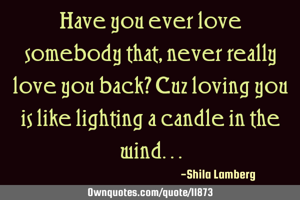 Have you ever love somebody that, never really love you back? Cuz loving you is like lighting a