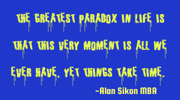 """The greatest paradox in life is that this very moment is all we ever have, yet things take time."""