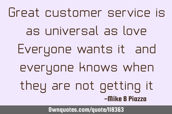 Great customer service is as universal as love, Everyone wants it, and everyone knows when they are