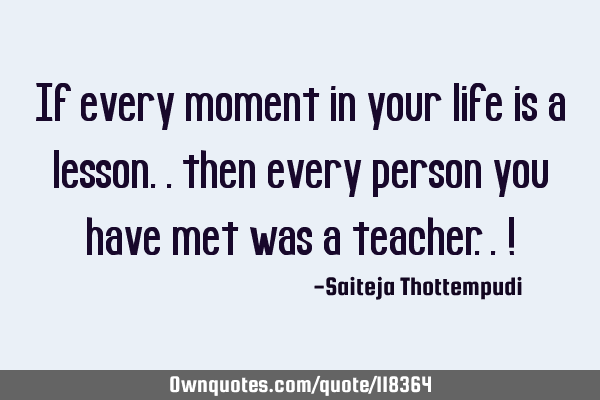 If every moment in your life is a lesson.. then every person you have met was a teacher.. !