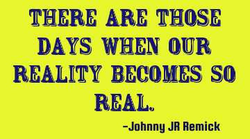 There are those days when our reality becomes so real.