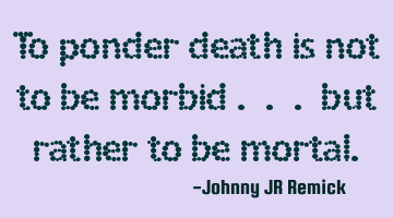 To ponder death is not to be morbid . . . but rather to be mortal.