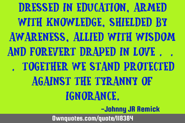 Dressed in education, armed with knowledge, shielded by awareness, allied with wisdom and forevert