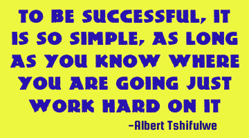 To be successful, it is so simple, as long as you know where you are going just work hard on it
