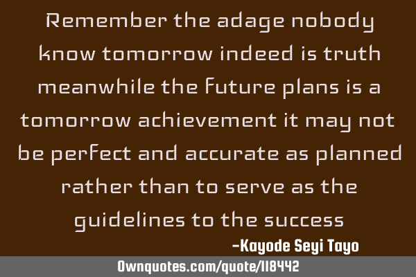 Remember the adage nobody know tomorrow indeed is truth meanwhile the future plans is a tomorrow