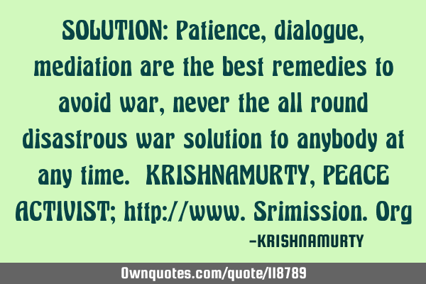SOLUTION: Patience, dialogue, mediation are the best remedies to avoid war, never the all round