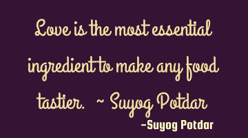 Love is the most essential ingredient to make any food tastier. ~ Suyog Potdar