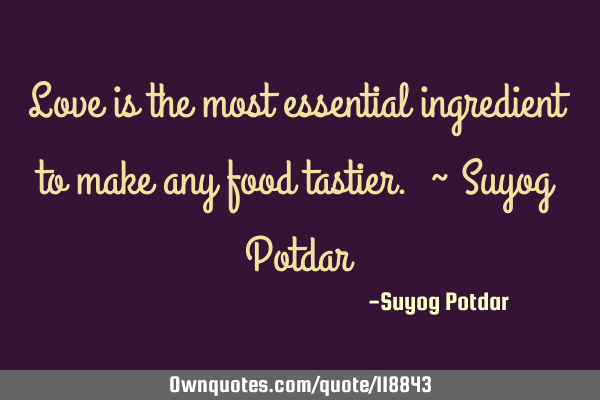 Love is the most essential ingredient to make any food tastier. ~ Suyog P