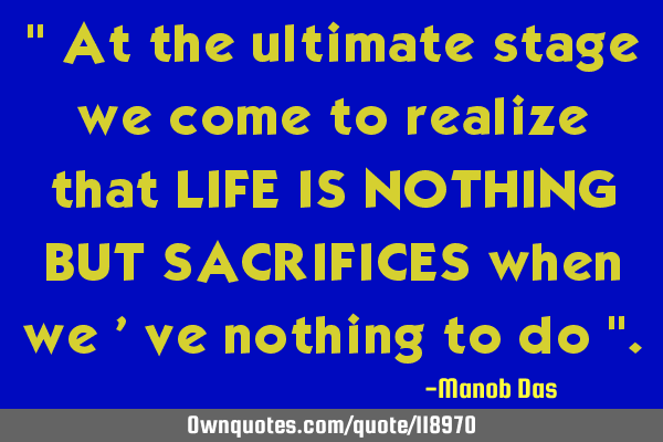 """ At the ultimate stage we come to realize that LIFE IS NOTHING BUT SACRIFICES when we"