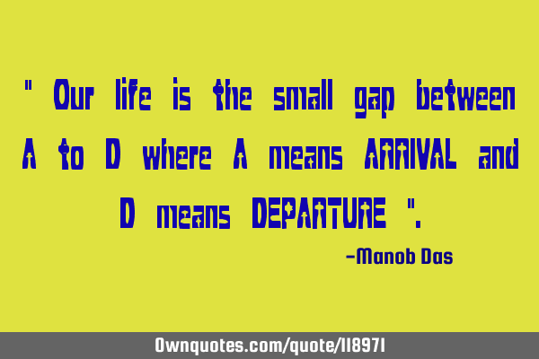""" Our life is the small gap between A to D where A means ARRIVAL and D means DEPARTURE """