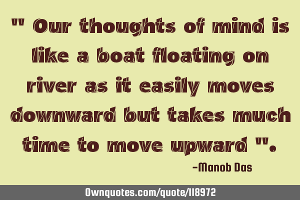 """ Our thoughts of mind is like a boat floating on river as it easily moves downward but takes much"
