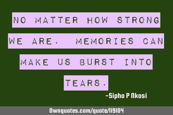 No matter how strong we are. Memories can make us burst into