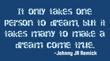 It only takes one person to dream, but it takes many to make a dream come true.