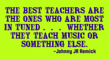 The best teachers are the ones who are most in tuned . . . whether they teach music or something