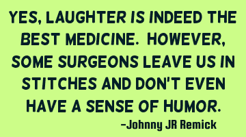 Yes, laughter is indeed the best medicine. However, some surgeons leave us in stitches and don