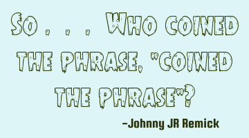 "So . . . Who coined the phrase, ""coined the phrase""?"