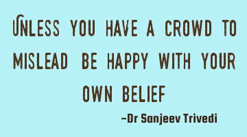 Unless you have a crowd to mislead, be happy with your own belief.