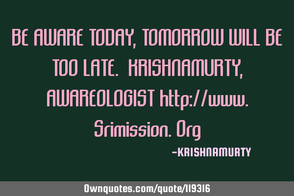 BE AWARE TODAY, TOMORROW WILL BE TOO LATE. KRISHNAMURTY, AWAREOLOGIST http://