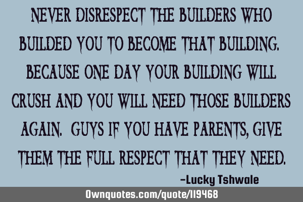 Never disrespect the builders who builded you to become that building. Because one day your