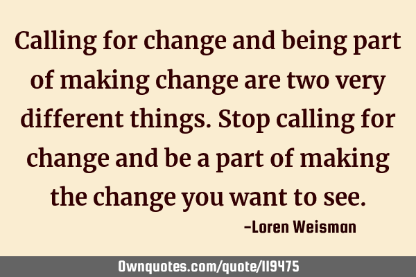 Calling for change and being part of making change are two very different things. Stop calling for