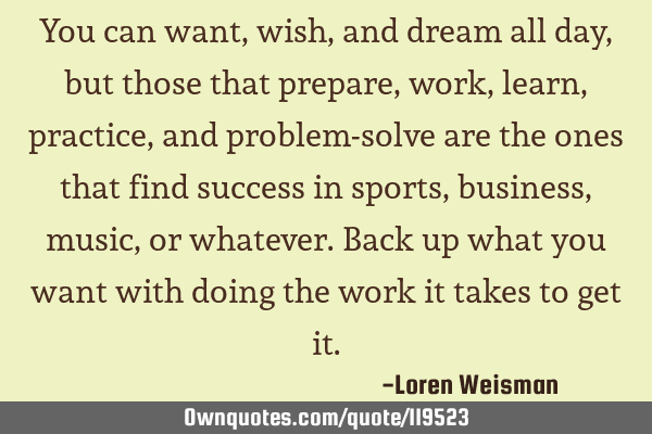 You can want, wish, and dream all day, but those that prepare, work, learn, practice, and problem-