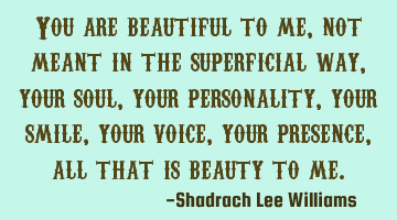You are beautiful to me, not meant in the superficial way, your soul, your personality, your smile,