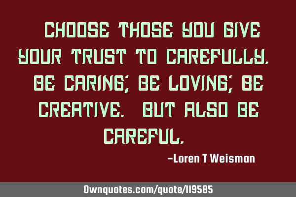 Choose those you give your trust too carefully. Be caring; be loving; be creative. But also be